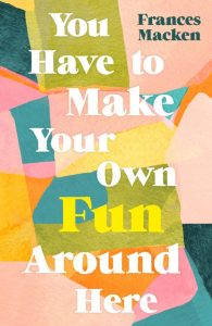 One of our recommended books is You Have to Make Your Own Fun Around Here by Frances Macken